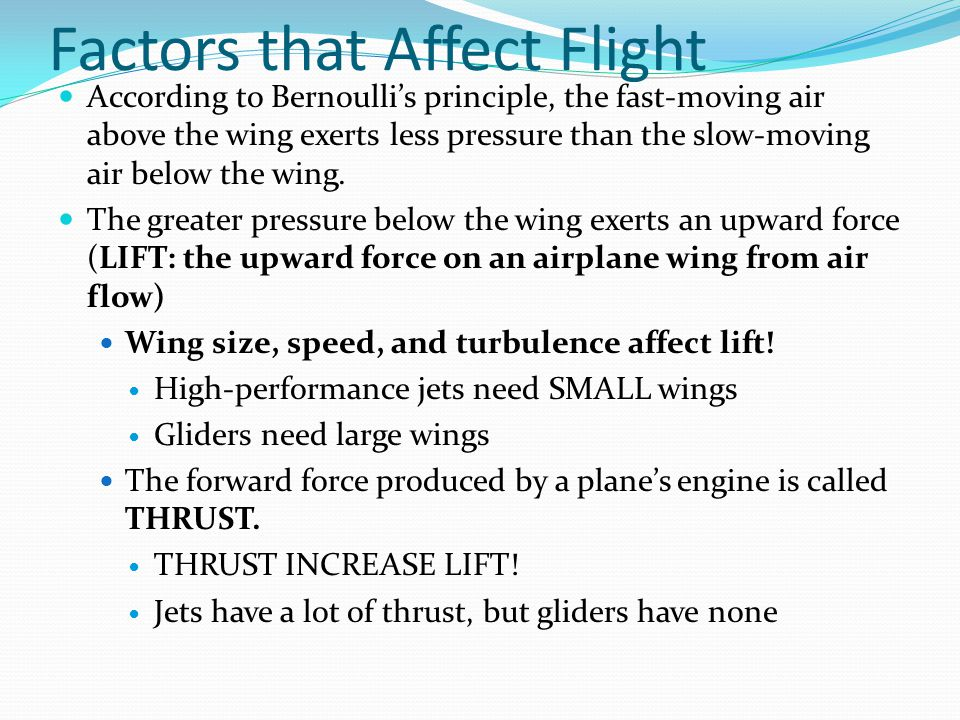 Factors that Affect Flight According to Bernoulli's principle, the fast-moving air above the wing exerts less pressure than the slow-moving air below
