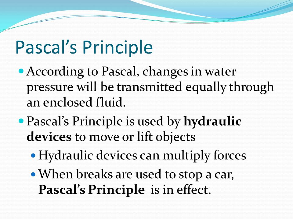 Pascal's Principle According to Pascal, changes in water pressure will be transmitted equally through an enclosed fluid. Pascal's Principle is used by