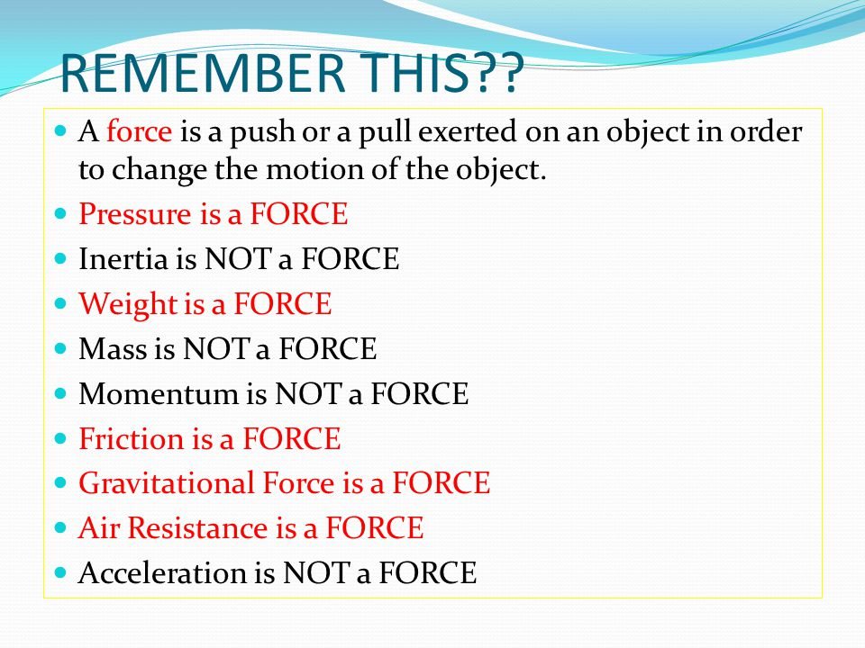 REMEMBER THIS?? A force is a push or a pull exerted on an object in order to change the motion of the object. Pressure is a FORCE Inertia is NOT a FOR