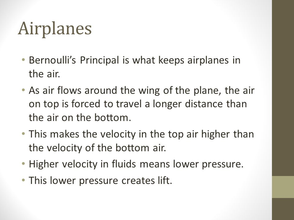 Airplanes Bernoulli's Principal is what keeps airplanes in the air.