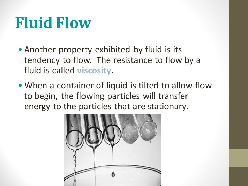 Fluid Flow Another property exhibited by fluid is its tendency to flow. The resistance to flow by a fluid is called viscosity. When a container of liq