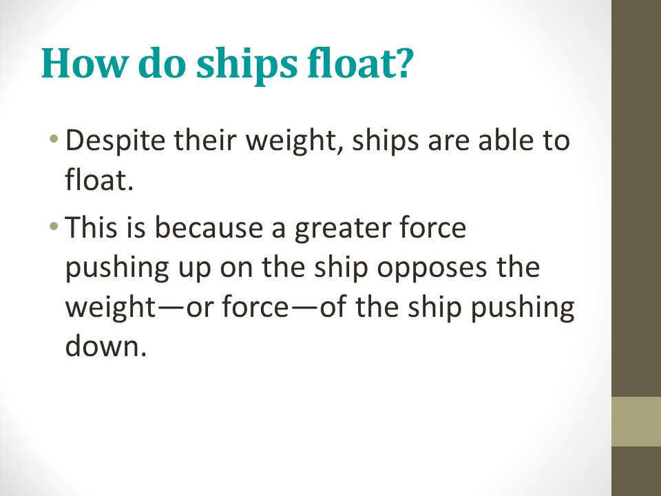 How do ships float? Despite their weight, ships are able to float. This is because a greater force pushing up on the ship opposes the weight—or force—
