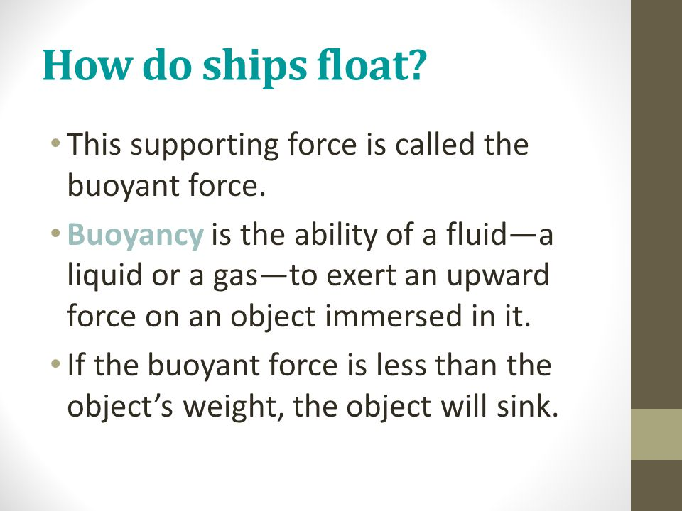 How do ships float? This supporting force is called the buoyant force. Buoyancy is the ability of a fluid—a liquid or a gas—to exert an upward force o