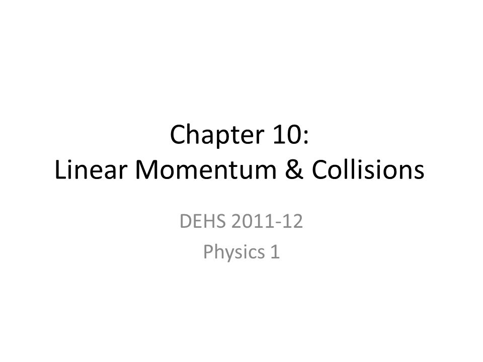 Chapter 10: Linear Momentum & Collisions DEHS 2011-12 Physics 1