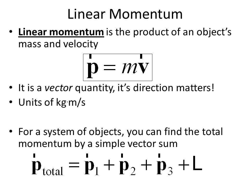 Linear Momentum Linear momentum is the product of an object's mass and velocity It is a vector quantity, it's direction matters! Units of kg. m/s For