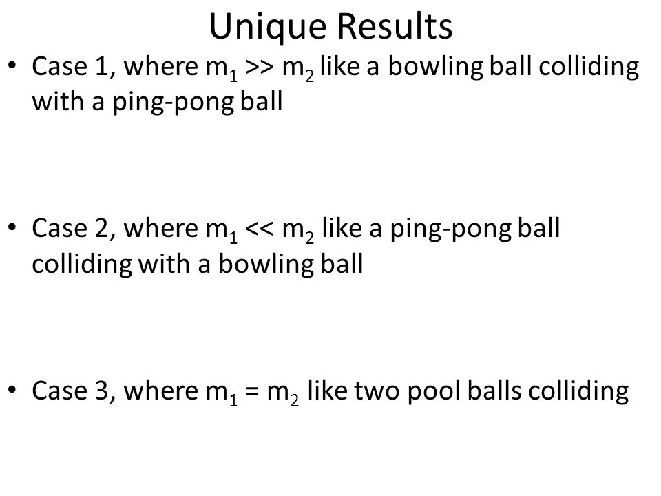 Unique Results Case 1, where m 1 >> m 2 like a bowling ball colliding with a ping-pong ball Case 2, where m 1 << m 2 like a ping-pong ball colliding w