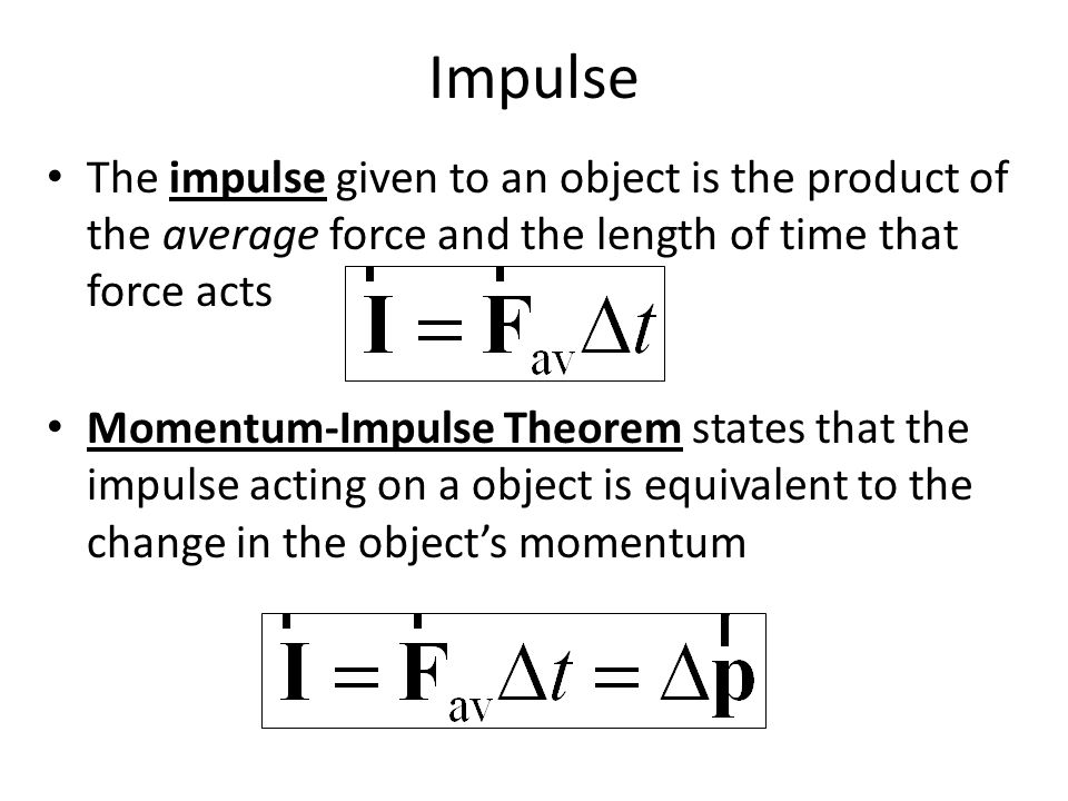 Impulse The impulse given to an object is the product of the average force and the length of time that force acts Momentum-Impulse Theorem states that