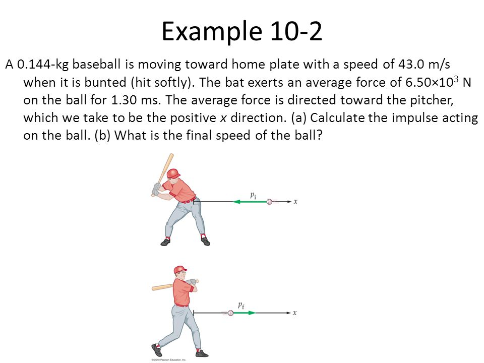Example 10-2 A 0.144-kg baseball is moving toward home plate with a speed of 43.0 m/s when it is bunted (hit softly). The bat exerts an average force