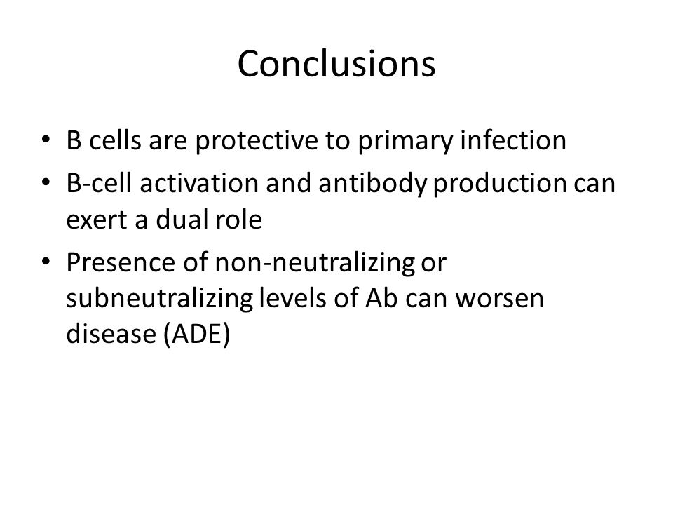 Conclusions B cells are protective to primary infection B-cell activation and antibody production can exert a dual role Presence of non-neutralizing o