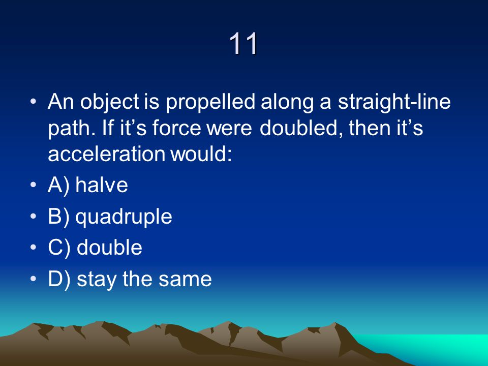 11 An object is propelled along a straight-line path. If it's force were doubled, then it's acceleration would: A) halve B) quadruple C) double D) sta