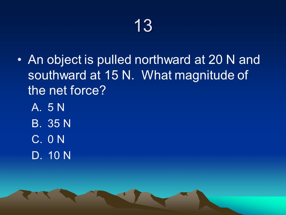 13 An object is pulled northward at 20 N and southward at 15 N. What magnitude of the net force? A.5 N B.35 N C.0 N D.10 N