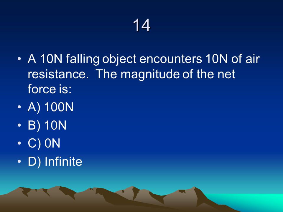 14 A 10N falling object encounters 10N of air resistance. The magnitude of the net force is: A) 100N B) 10N C) 0N D) Infinite