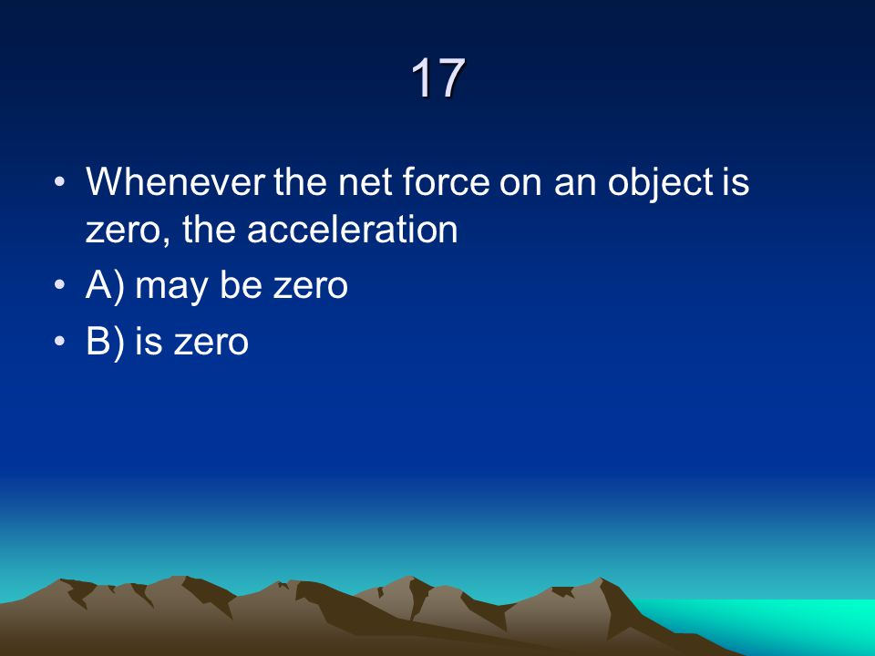17 Whenever the net force on an object is zero, the acceleration A) may be zero B) is zero