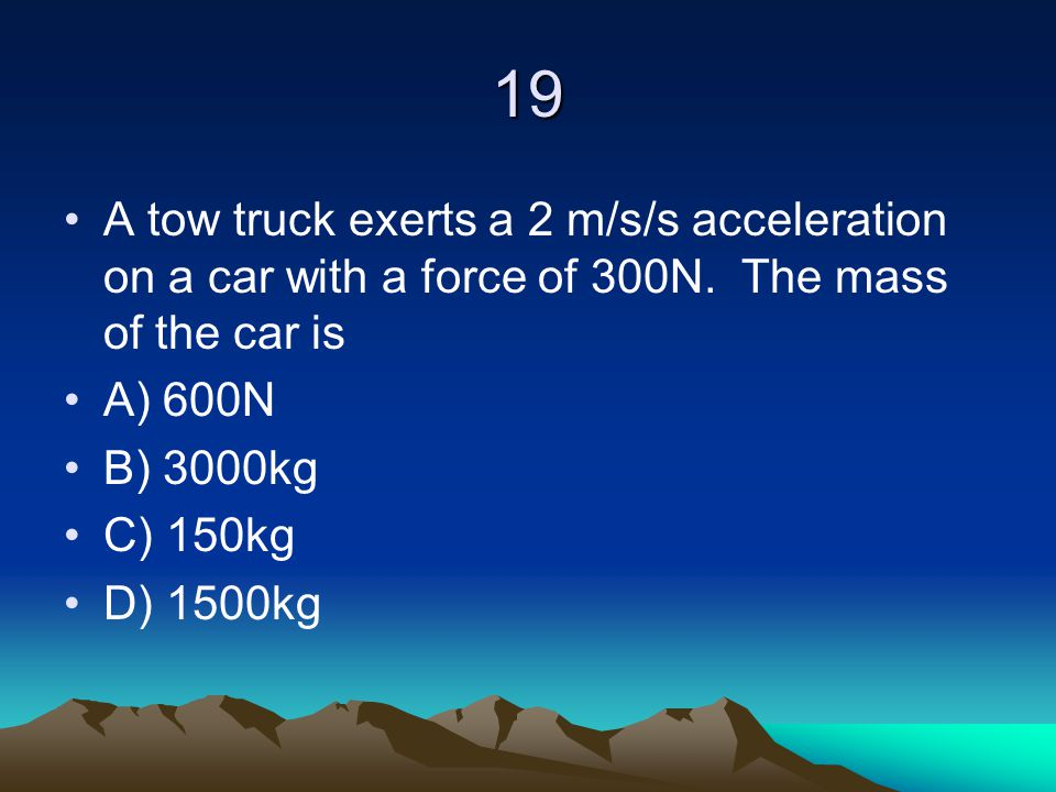 19 A tow truck exerts a 2 m/s/s acceleration on a car with a force of 300N. The mass of the car is A) 600N B) 3000kg C) 150kg D) 1500kg