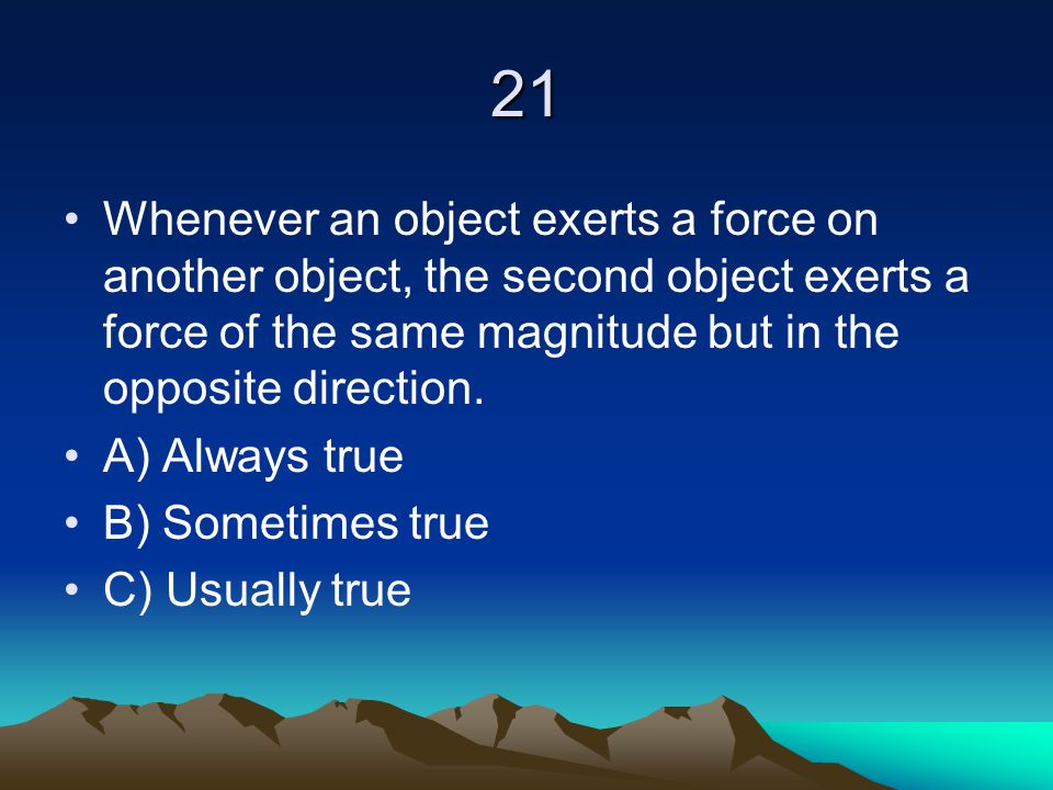 21 Whenever an object exerts a force on another object, the second object exerts a force of the same magnitude but in the opposite direction. A) Alway