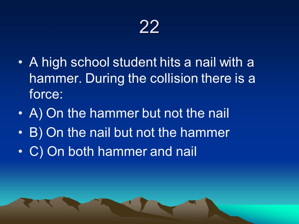 22 A high school student hits a nail with a hammer. During the collision there is a force: A) On the hammer but not the nail B) On the nail but not th