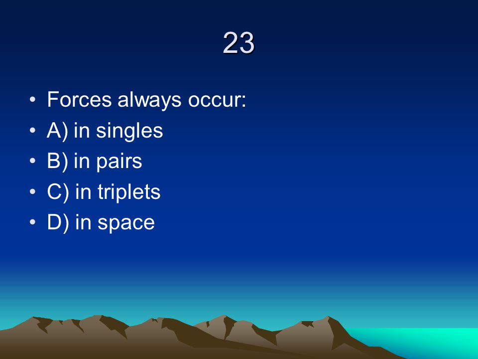 23 Forces always occur: A) in singles B) in pairs C) in triplets D) in space