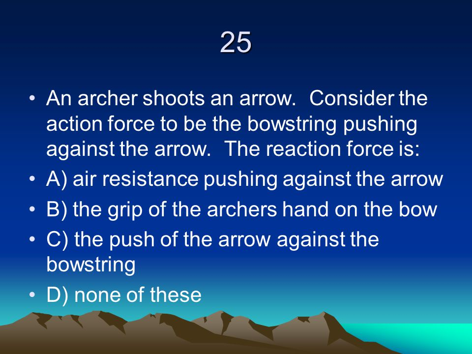 25 An archer shoots an arrow. Consider the action force to be the bowstring pushing against the arrow. The reaction force is: A) air resistance pushin