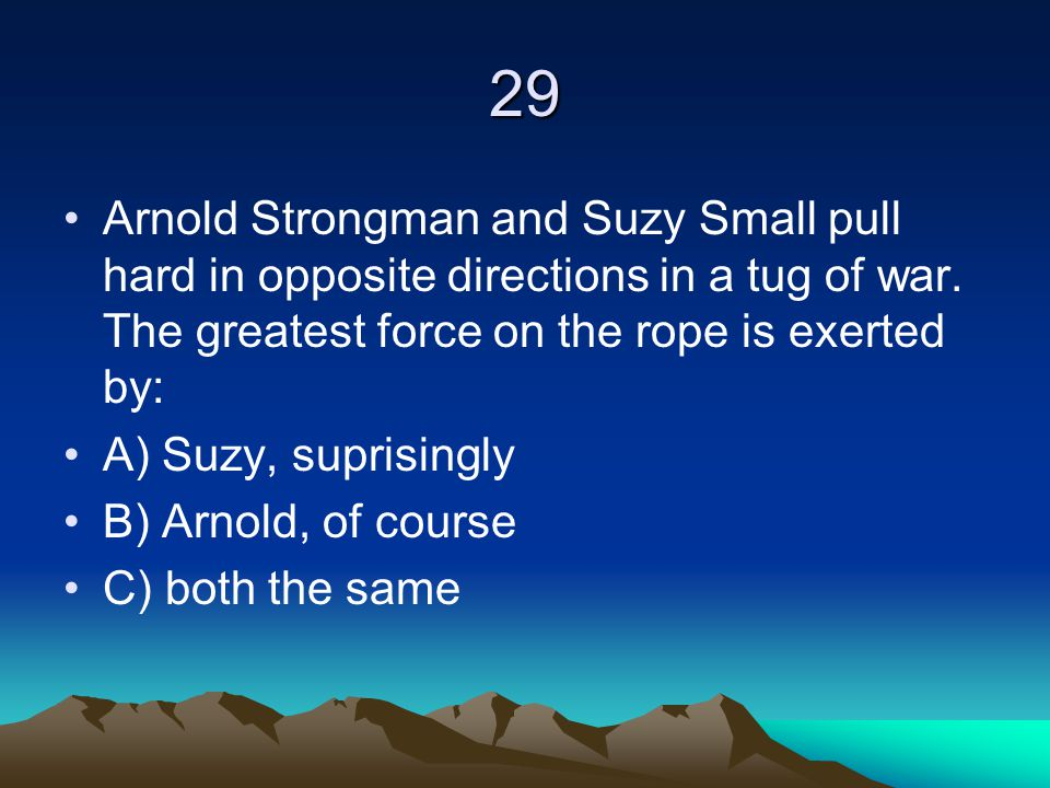 29 Arnold Strongman and Suzy Small pull hard in opposite directions in a tug of war. The greatest force on the rope is exerted by: A) Suzy, suprisingl
