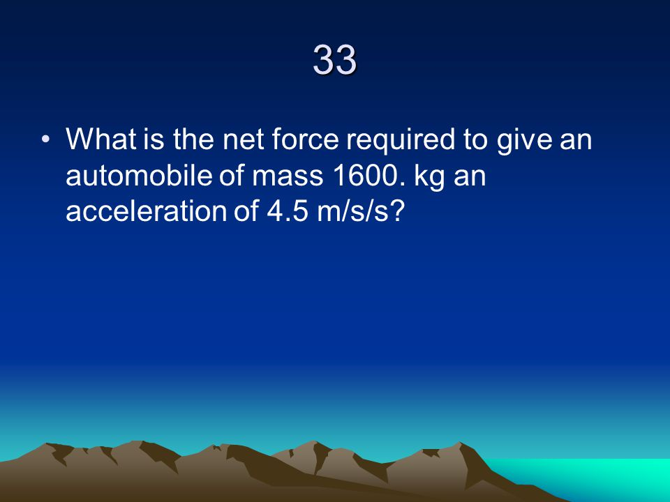 33 What is the net force required to give an automobile of mass 1600. kg an acceleration of 4.5 m/s/s?