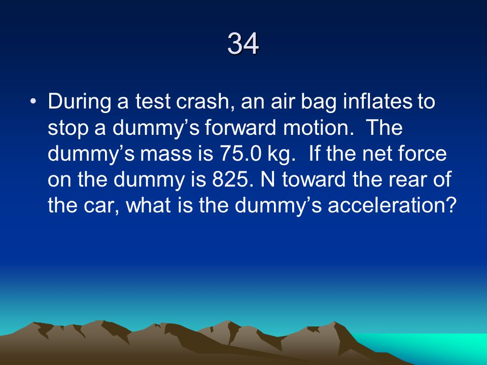 34 During a test crash, an air bag inflates to stop a dummy's forward motion. The dummy's mass is 75.0 kg. If the net force on the dummy is 825. N tow