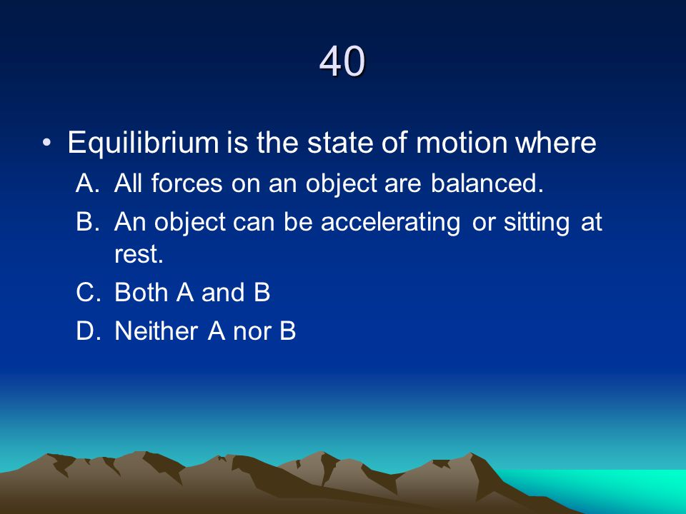40 Equilibrium is the state of motion where A.All forces on an object are balanced. B.An object can be accelerating or sitting at rest. C.Both A and B