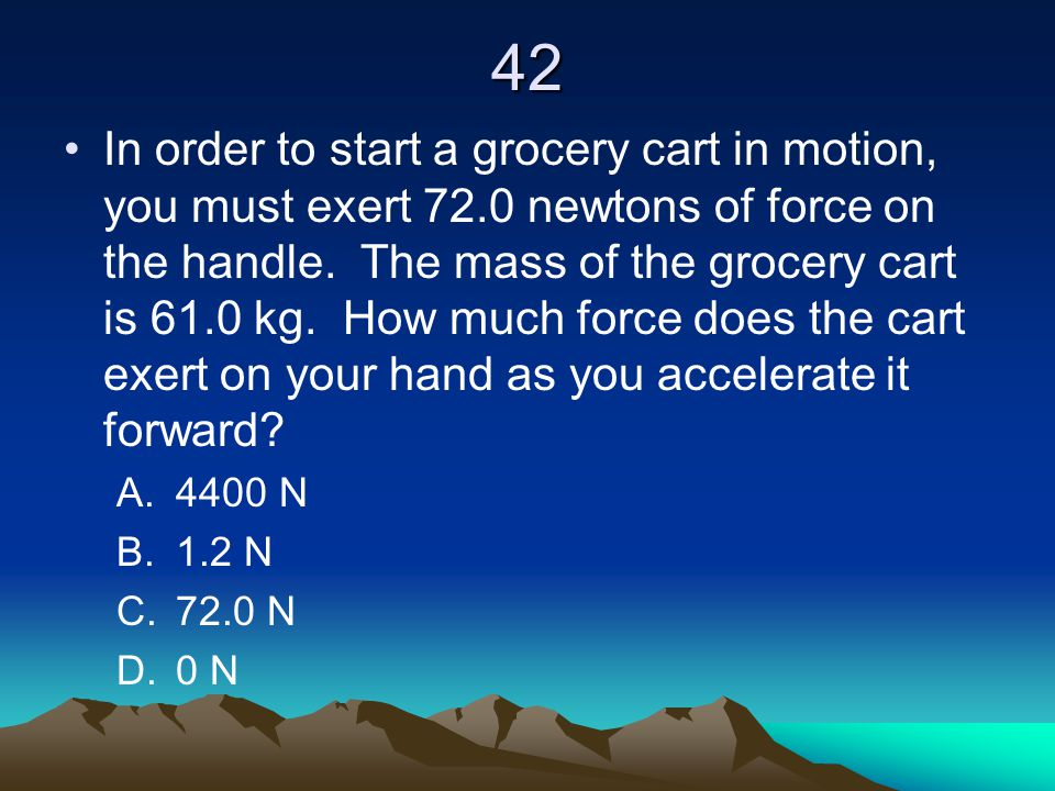 42 In order to start a grocery cart in motion, you must exert 72.0 newtons of force on the handle. The mass of the grocery cart is 61.0 kg. How much f