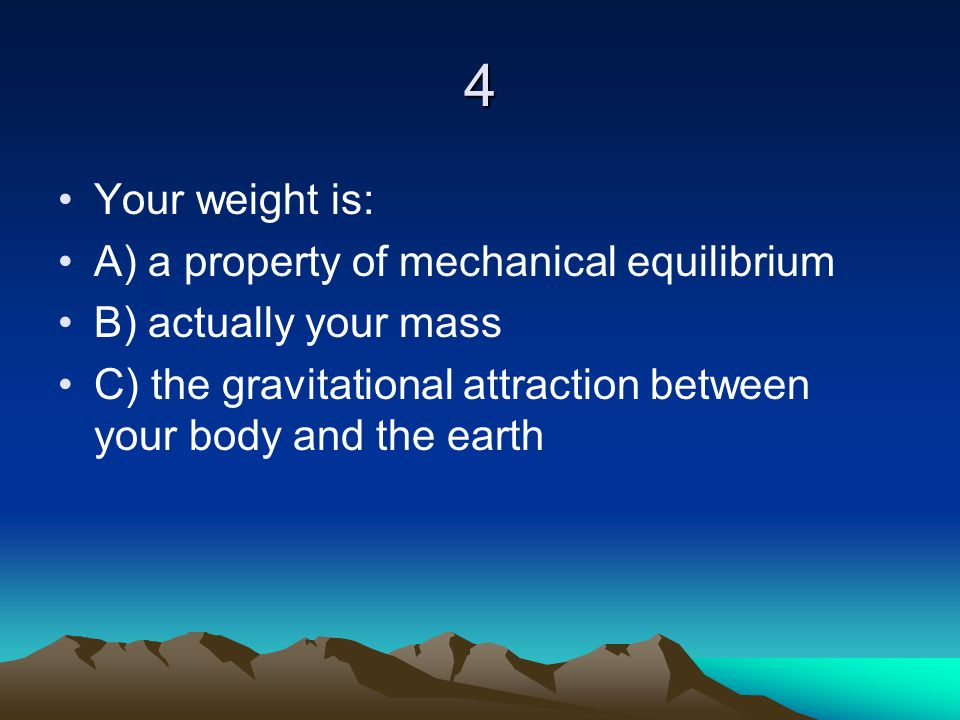 4 Your weight is: A) a property of mechanical equilibrium B) actually your mass C) the gravitational attraction between your body and the earth