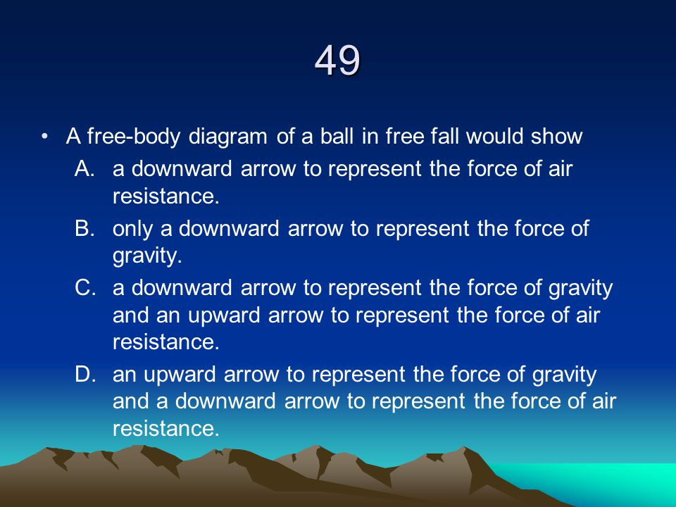 49 A free-body diagram of a ball in free fall would show A.a downward arrow to represent the force of air resistance. B.only a downward arrow to repre