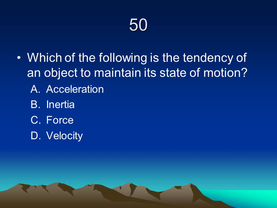 50 Which of the following is the tendency of an object to maintain its state of motion? A.Acceleration B.Inertia C.Force D.Velocity