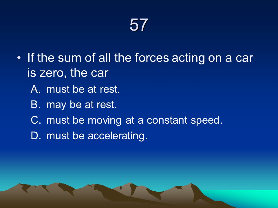 57 If the sum of all the forces acting on a car is zero, the car A.must be at rest. B.may be at rest. C.must be moving at a constant speed. D.must be