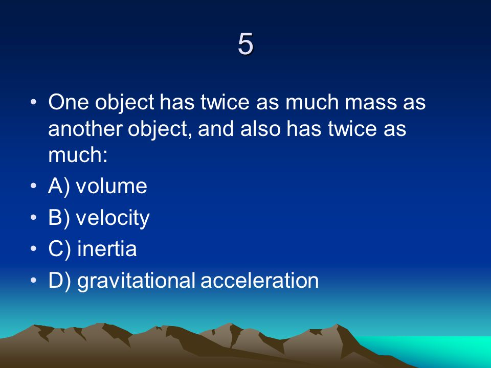 5 One object has twice as much mass as another object, and also has twice as much: A) volume B) velocity C) inertia D) gravitational acceleration