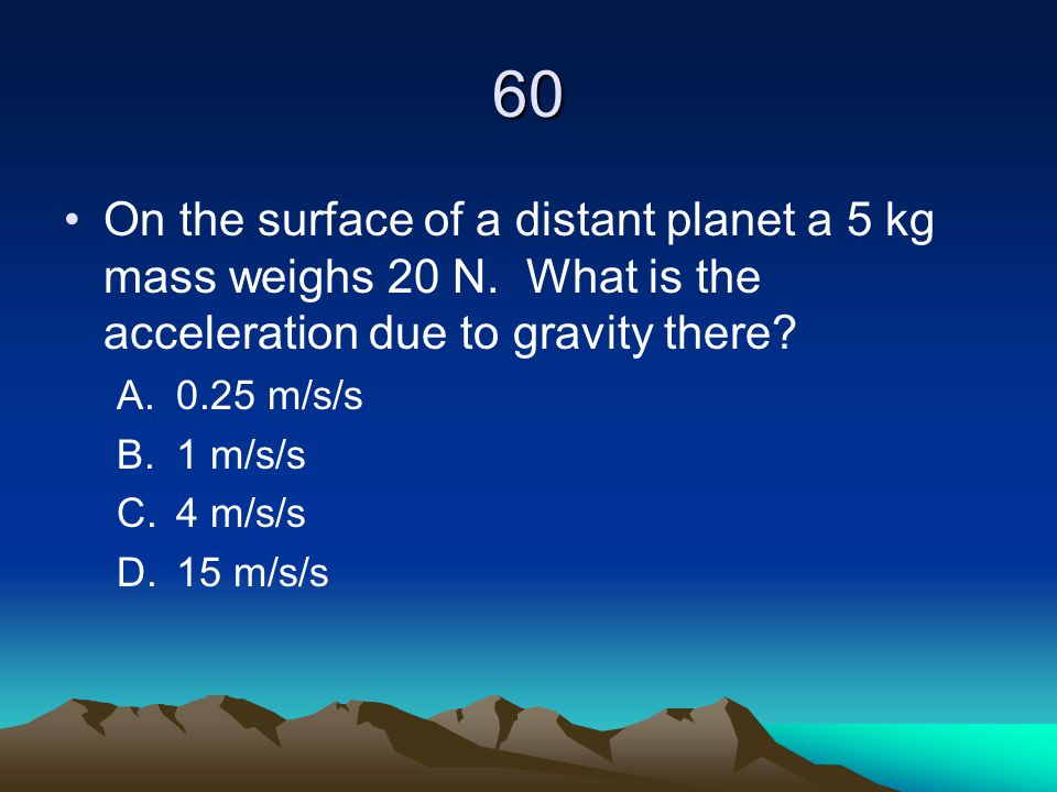 60 On the surface of a distant planet a 5 kg mass weighs 20 N. What is the acceleration due to gravity there? A.0.25 m/s/s B.1 m/s/s C.4 m/s/s D.15 m/