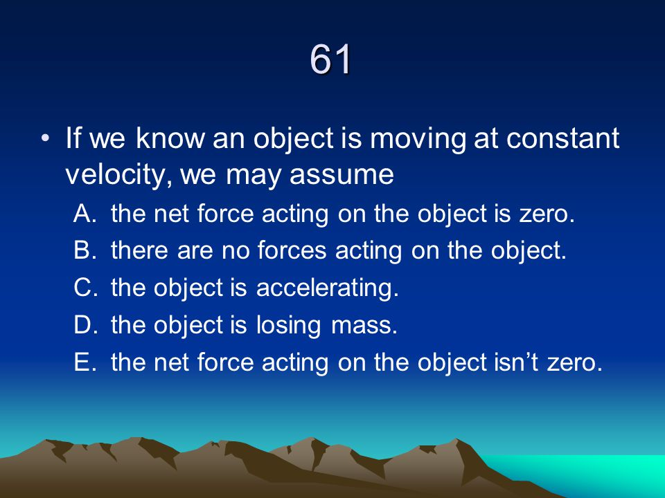 61 If we know an object is moving at constant velocity, we may assume A.the net force acting on the object is zero. B.there are no forces acting on th