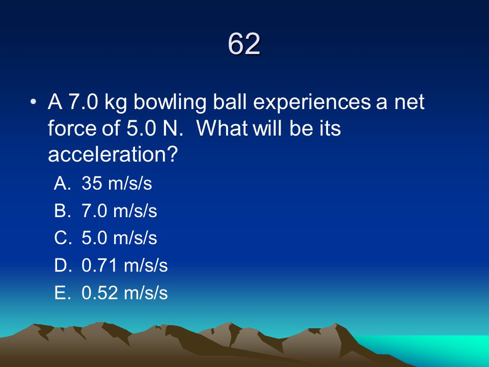 62 A 7.0 kg bowling ball experiences a net force of 5.0 N. What will be its acceleration? A.35 m/s/s B.7.0 m/s/s C.5.0 m/s/s D.0.71 m/s/s E.0.52 m/s/s