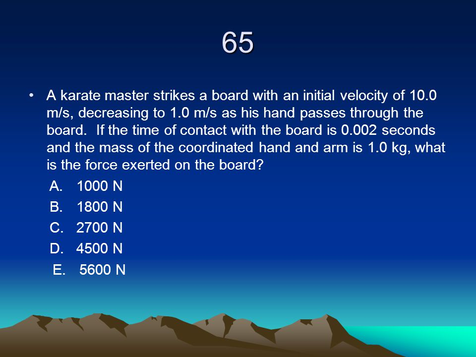 65 A karate master strikes a board with an initial velocity of 10.0 m/s, decreasing to 1.0 m/s as his hand passes through the board. If the time of co