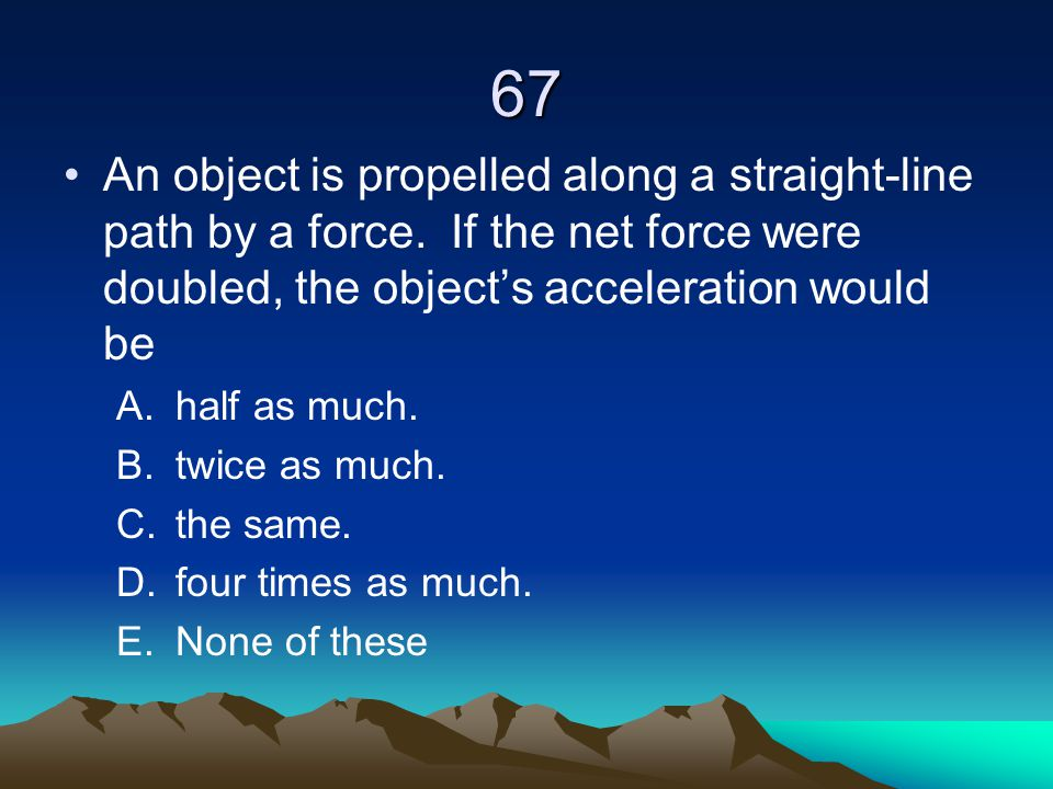 67 An object is propelled along a straight-line path by a force. If the net force were doubled, the object's acceleration would be A.half as much. B.t