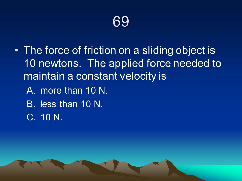 69 The force of friction on a sliding object is 10 newtons. The applied force needed to maintain a constant velocity is A.more than 10 N. B.less than