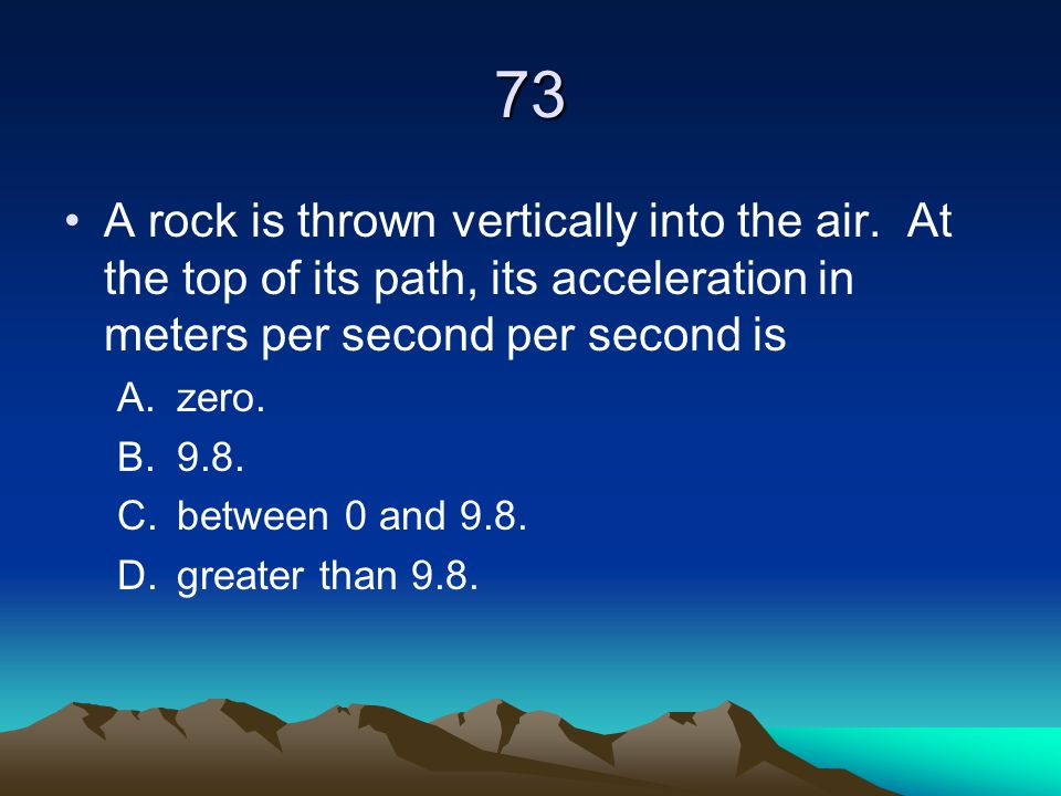 73 A rock is thrown vertically into the air. At the top of its path, its acceleration in meters per second per second is A.zero. B.9.8. C.between 0 an
