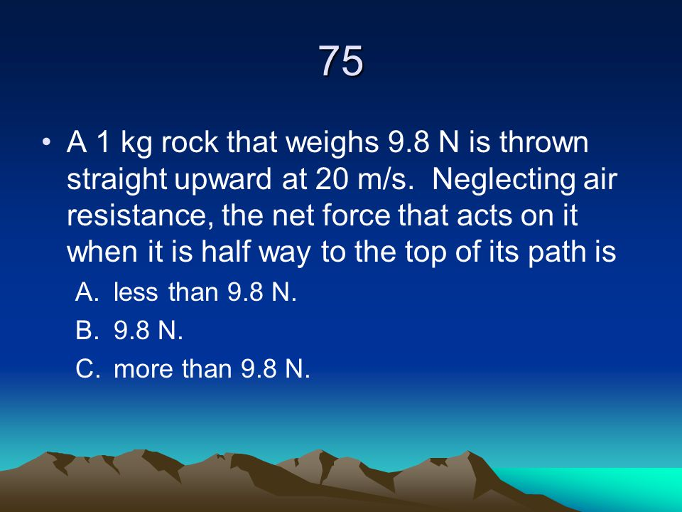 75 A 1 kg rock that weighs 9.8 N is thrown straight upward at 20 m/s. Neglecting air resistance, the net force that acts on it when it is half way to
