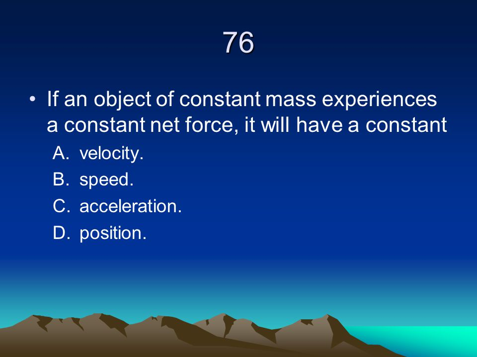 76 If an object of constant mass experiences a constant net force, it will have a constant A.velocity. B.speed. C.acceleration. D.position.