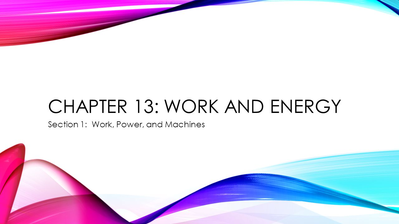 CHAPTER 13: WORK AND ENERGY Section 1: Work, Power, and Machines