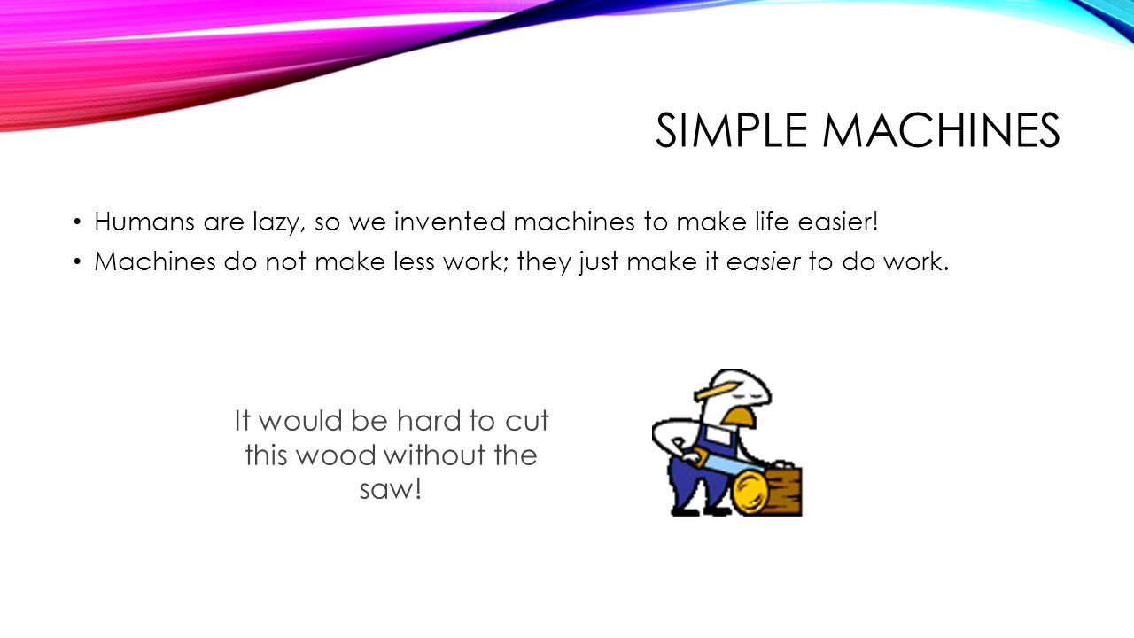 MACHINES Machines help do humans work They redistribute the work Usually they allow us to: Exert less force while Going a longer distance A simple machine has few or no moving parts.