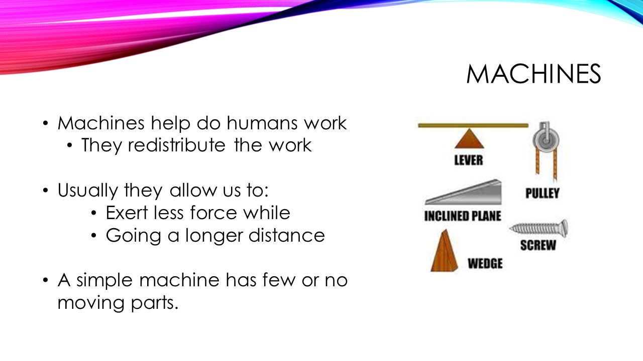 MACHINES Machines help do humans work They redistribute the work Usually they allow us to: Exert less force while Going a longer distance A simple mac
