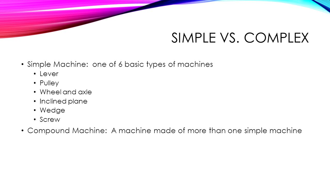 SIMPLE VS. COMPLEX Simple Machine: one of 6 basic types of machines Lever Pulley Wheel and axle Inclined plane Wedge Screw Compound Machine: A machine