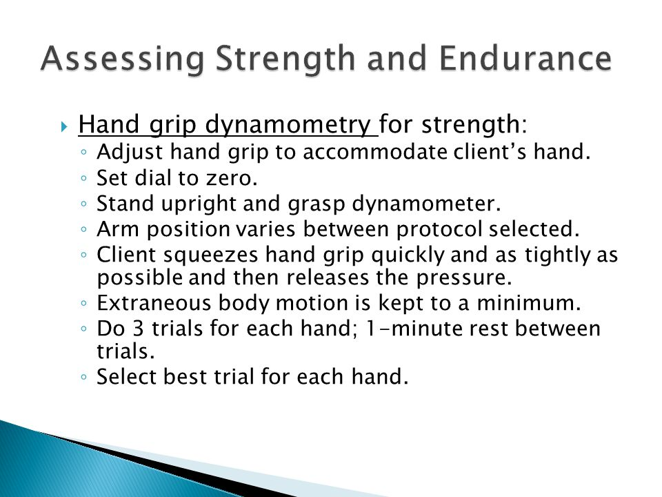  Hand grip dynamometry for strength: ◦ Adjust hand grip to accommodate client's hand. ◦ Set dial to zero. ◦ Stand upright and grasp dynamometer. ◦ Ar
