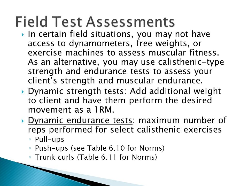  In certain field situations, you may not have access to dynamometers, free weights, or exercise machines to assess muscular fitness. As an alternati