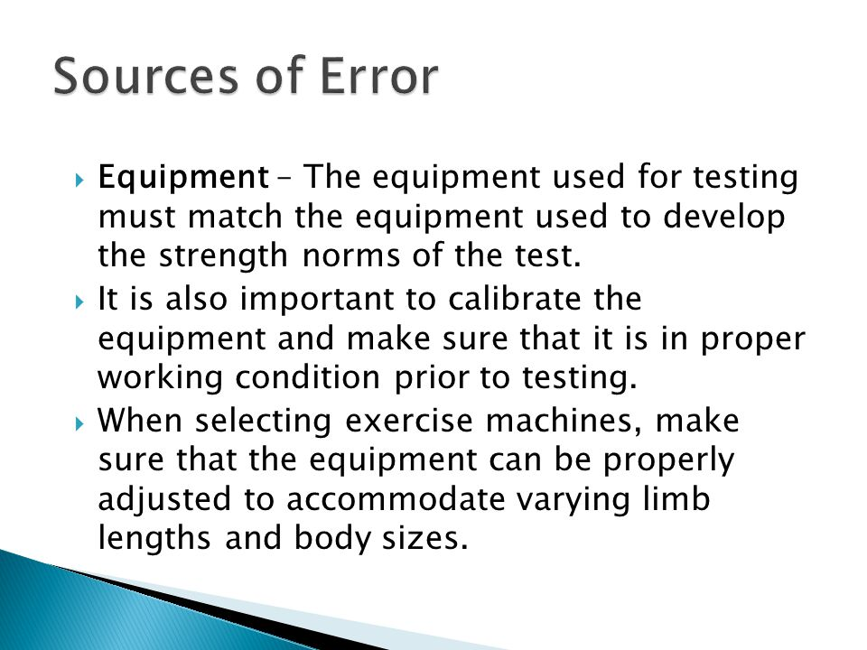  Equipment – The equipment used for testing must match the equipment used to develop the strength norms of the test.  It is also important to calibr