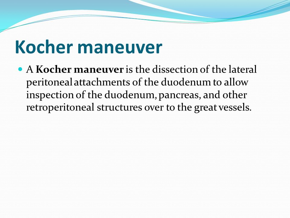 Kocher maneuver A Kocher maneuver is the dissection of the lateral peritoneal attachments of the duodenum to allow inspection of the duodenum, pancreas, and other retroperitoneal structures over to the great vessels.