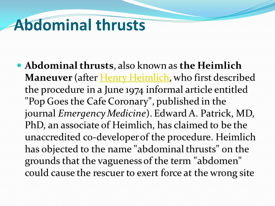 Abdominal thrusts Abdominal thrusts, also known as the Heimlich Maneuver (after Henry Heimlich, who first described the procedure in a June 1974 informal article entitled Pop Goes the Cafe Coronary , published in the journal Emergency Medicine).